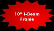 10 Inch I-Beam Frame